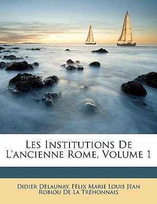 Les Institutions de l'Ancienne Rome, Volume 1 (French, Paperback): Felix Marie Louis Jean Robiou De La Tr