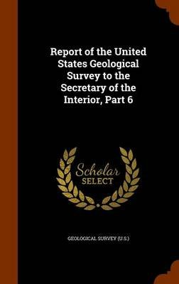 Report of the United States Geological Survey to the Secretary of the Interior, Part 6 (Hardcover): Geological Survey (U .S.)