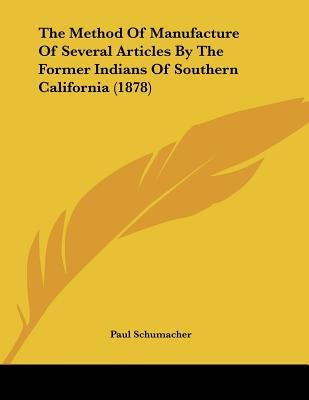 The Method Of Manufacture Of Several Articles By The Former Indians Of Southern California (1878) (Paperback): Paul Schumacher