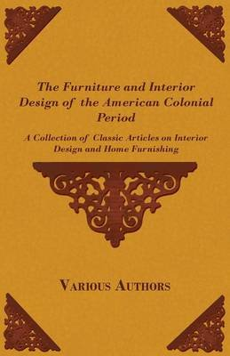 The Furniture and Interior Design of the American Colonial Period - A Collection of Classic Articles on Interior Design and...
