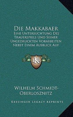 Die Makkabaer - Eine Untersuchtung Des Trauerspiels Und Seiner Ungedruckten Vorarbeiten Nebst Einem Ausblick Auf Zacharias...