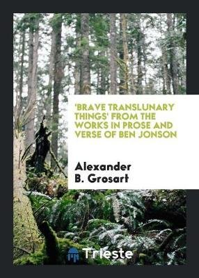 'brave Translunary Things' from the Works in Prose and Verse of Ben Jonson (Paperback): Alexander B Grosart
