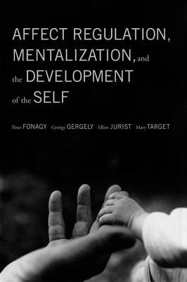 Affect Regulation, Mentalization, and the Development of the Self (Electronic book text): Peter Fonagy, Gyorgy Gergely, Elliot...