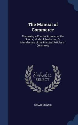 The Manual of Commerce - Containing a Concise Account of the Source, Mode of Production or Manufacture of the Principal...