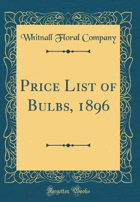 Price List of Bulbs, 1896 (Classic Reprint) (Hardcover): Whitnall Floral Company