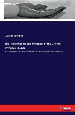 The Pope of Rome and the Popes of the Oriental Orthodox Church (Paperback): Caesar Tondini