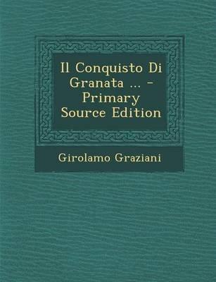 Il Conquisto Di Granata ... - Primary Source Edition (Italian, Paperback): Girolamo Graziani
