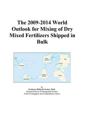 The 2009-2014 World Outlook for Mixing of Dry Mixed Fertilizers Shipped in Bulk (Electronic book text): Inc. Icon Group...