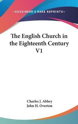 The English Church In The Eighteenth Century V1 (Hardcover): Charles J Abbey, John H Overton