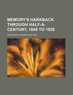 Memory's Harkback Through Half-A-Century, 1808 to 1858 (Paperback): Frederick Edward Gretton