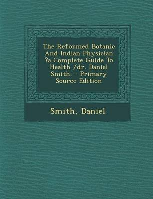 The Reformed Botanic and Indian Physician ?A Complete Guide to Health /Dr. Daniel Smith. - Primary Source Edition (Paperback):...