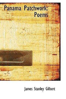 Panama Patchwork - Poems (Hardcover): James Stanley Gilbert