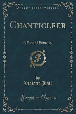 Chanticleer - A Pastoral Romance (Classic Reprint) (Paperback): Violette Hall