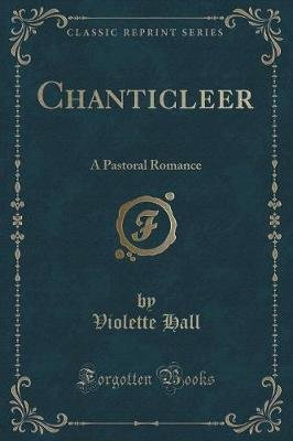 Chanticleer - A Pastoral Romance (Classic Reprint) (Paperback): Violette Hall