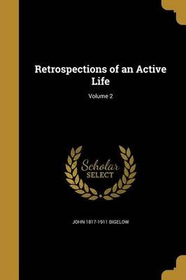 Retrospections of an Active Life; Volume 2 (Paperback): John 1817-1911 Bigelow