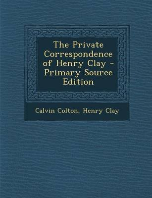The Private Correspondence of Henry Clay - Primary Source Edition (Paperback): Calvin Colton, Henry Clay