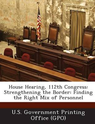 House Hearing, 112th Congress - Strengthening the Border: Finding the Right Mix of Personnel (Paperback): U. S. Government...