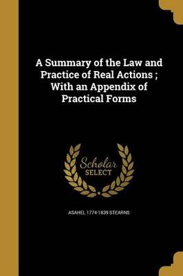 A Summary of the Law and Practice of Real Actions; With an Appendix of Practical Forms (Paperback): Asahel 1774-1839 Stearns