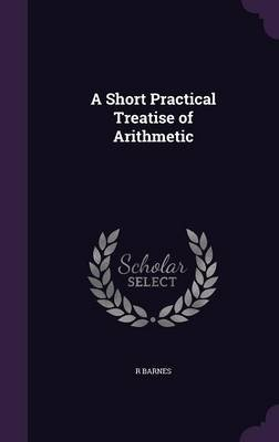 A Short Practical Treatise of Arithmetic (Hardcover): R. Barnes