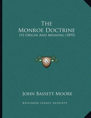 The Monroe Doctrine - Its Origin and Meaning (1895) (Paperback): John Bassett Moore
