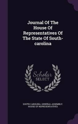 Journal of the House of Representatives of the State of South-Carolina (Hardcover): South Carolina. General Assembly. House