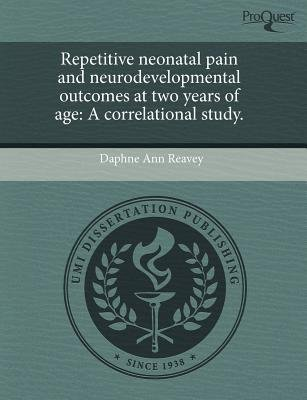 Repetitive Neonatal Pain and Neurodevelopmental Outcomes at Two Years of Age: A Correlational Study (Paperback): Daphne Ann...