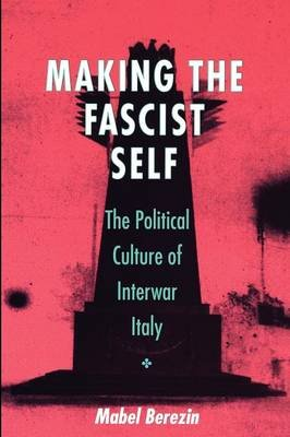 Making the Fascist Self - The Political Culture of Interwar Italy (Paperback, New): Mabel Berezin