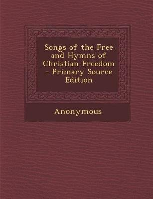 Songs of the Free and Hymns of Christian Freedom (Paperback, Primary Source): Anonymous
