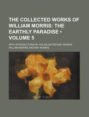 The Collected Works of William Morris (Volume 5); The Earthly Paradise. with Introductions by His Daughter May Morris...