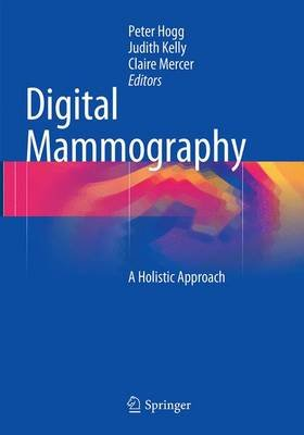 Digital Mammography - A Holistic Approach (Paperback, Softcover reprint of the original 1st ed. 2015): Peter Hogg, Judith...