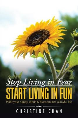 Stop Living in Fear Start Living in Fun - Plant Your Happy Seeds & Blossom Into a Joyful Life (Electronic book text): Christine...