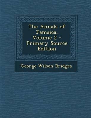 The Annals of Jamaica, Volume 2 - Primary Source Edition (Paperback): George Wilson Bridges