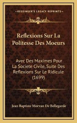Reflexions Sur La Politesse Des Moeurs - Avec Des Maximes Pour La Societe Civile, Suite Des Reflexions Sur Le Ridicule (1699)...