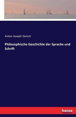Philosophische Geschichte Der Sprache Und Schrift (German, Paperback): Anton Joseph Dorsch