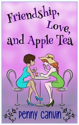 Friendship, Love and Apple Tea (Paperback): Penny Canvin