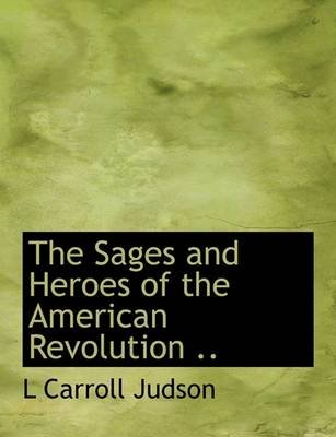 The Sages and Heroes of the American Revolution .. (Hardcover): L. Carroll Judson