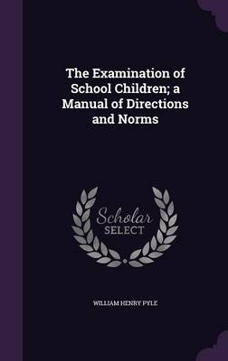 The Examination of School Children; A Manual of Directions and Norms (Hardcover): William Henry Pyle