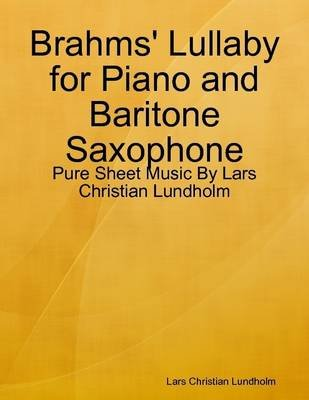 Brahms' Lullaby for Piano and Baritone Saxophone - Pure Sheet Music by Lars Christian Lundholm (Electronic book text):...