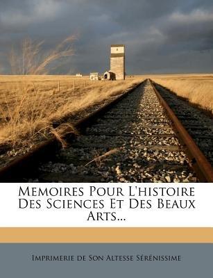 Memoires Pour L'Histoire Des Sciences Et Des Beaux Arts... (French, Paperback): Imprimerie De Son Altesse S. R. Nissime
