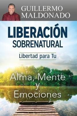 Liberacion Sobrenatural - Libertad Para Tu Alma, Mente y Emociones (English, Spanish, Paperback): Guillerm Maldonado