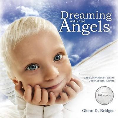 Dreaming with the Angels - The Life of Jesus Told by God's Special Agents (Paperback): Glenn D. Bridges