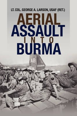 Aerial Assault Into Burma (Hardcover): George A. Larson, USAF (Ret.) Lt. Col. George A. Larson