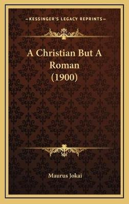 A Christian But a Roman (1900) (Hardcover): Maurus Jokai