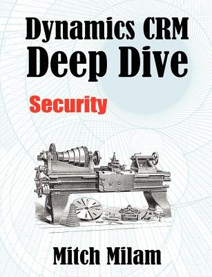 Dynamics Crm Deep Dive - Security (Paperback): Mitch Milam