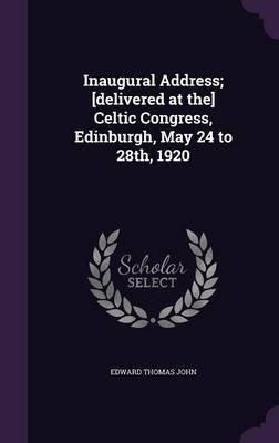 Inaugural Address; [Delivered at The] Celtic Congress, Edinburgh, May 24 to 28th, 1920 (Hardcover): Edward Thomas John