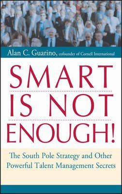 Smart is Not Enough! - The South Pole Strategy and Other Powerful Talent Management Secrets (Hardcover): Alan C. Guarino