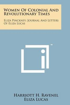 Women of Colonial and Revolutionary Times - Eliza Pinckney; Journal and Letters of Eliza Lucas (Paperback): Harriott H....