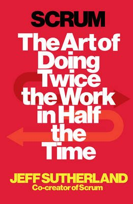Scrum - The Art of Doing Twice the Work in Half the Time (Paperback): Jeff Sutherland, JJ Sutherland