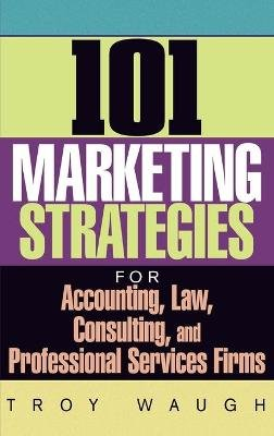 101 Marketing Strategies for Accounting, Law, Cons Ulting and Professional Services Firms (Hardcover): Troy Waugh