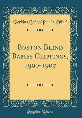 Boston Blind Babies Clippings, 1900-1907 (Classic Reprint) (Hardcover): Perkins School for the Blind